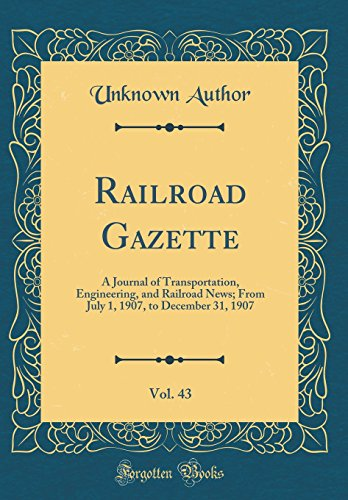 Railroad Gazette, Vol. 43: A Journal of Transportation, Engineering, and Railroad News; From July 1, 1907, to December 31, 1907 (Classic Reprint)