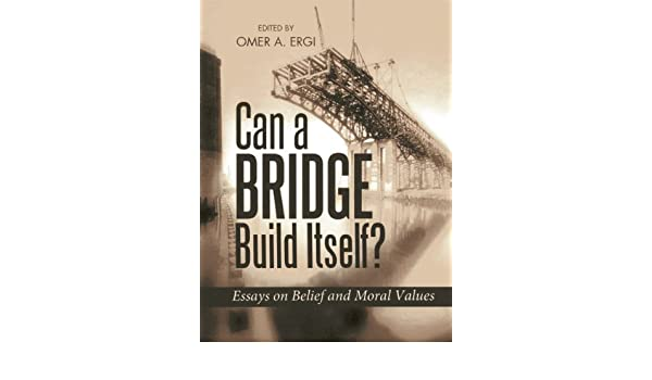 can a bridge build itself essays on belief and moral values  essays on belief and moral values omer ergi 9781597842976 com books