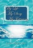 My Life My Story My Testimony, Susan Washington, 1477137718