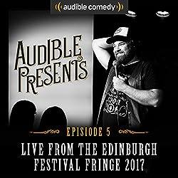 Audible Presents: Live from the Edinburgh Festival Fringe 2017: Episode 5