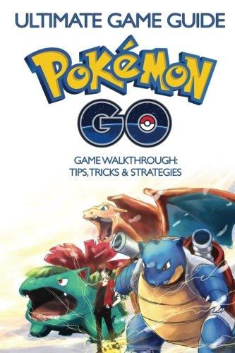 The Ultimate Guide To Pokemon GO: Ultimate Game Guide, Game Walkthrough, Tips, Tricks & Strategies