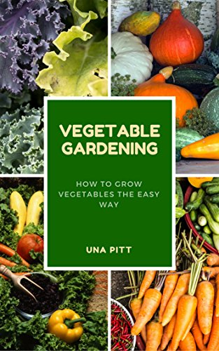 Vegetable Gardening: How to Grow Vegetables The Easy Way by [Pitt, Una]