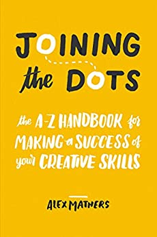 Joining the Dots: The A-Z Handbook for Making a Success of Your Creative Skills by [Mathers, Alex]