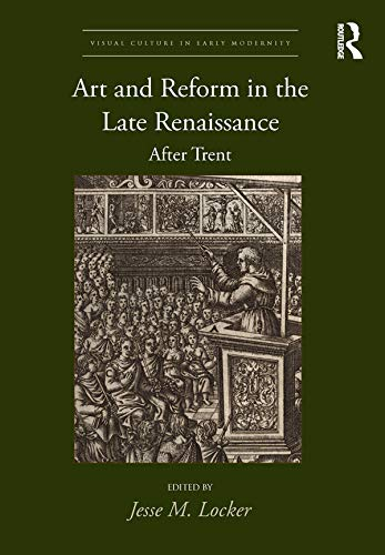 Art and Reform in the Late Renaissance: After Trent (Visual Culture in Early Modernity) ()