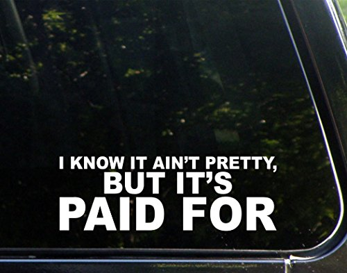 "I Know It Ain't Pretty But It's Paid For - 9"" x 3"" - Vinyl Die Cut Decal/ Bumper Sticker For Windows, Cars, Trucks, Laptops, Etc."