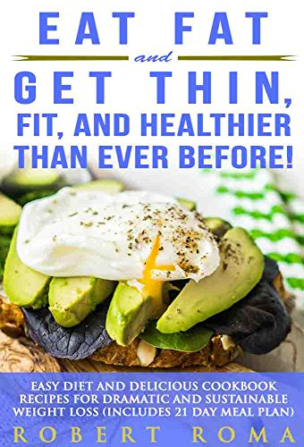 Eat Fat and Get Thin, Fit, and Healthier Than Ever Before!: Easy Diet and Delicious Cookbook: Recipes for Dramatic and Sustainable Weight Loss (Includes 21 Day Meal Plan) by Robert Roma