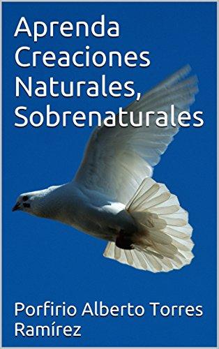 Aprenda Creaciones Naturales, Sobrenaturales (Spanish Edition) by [Ramírez, Porfirio Alberto Torres