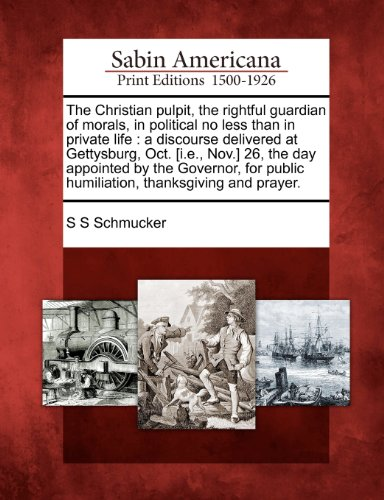 The Christian pulpit, the rightful guardian of morals, in political no less than in private life: a discourse delivered at Gettysburg, Oct. [i.e., ... public humiliation, thanksgiving and prayer.