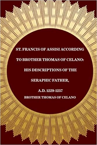 St. Francis of Assisi According to Brother Thomas of Celano: His Descriptions of the Seraphic Father, A.D. 1229-1257