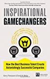 Inspirational Gamechangers: How the best business talent create astonishingly successful companies