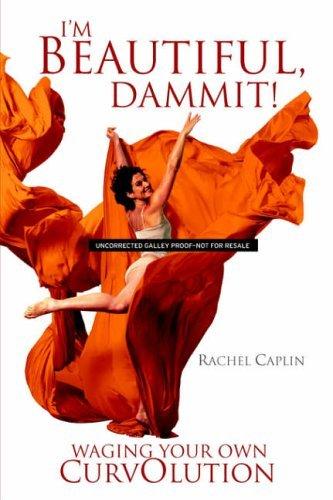 I'm Beautiful, Dammit!: Waging Your Own CurvOlution by Rachel Ann Caplin (2006-04-01) Text fb2 ebook