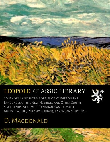 South Sea Languages: A Series of Studies on the Languages of the New Hebrides and Other South Sea Islands; Volume II: Tangoan-Santo, Malo, Malekula, Epi (Baki and Bierian), Tanna, and Futuna by Leopold Classic Library