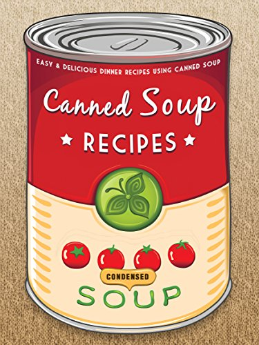 The Canned Soup Cookbook: 50 Easy & Delicious Dinner Recipes using Canned Soup (Recipe Top 50's Book 116) by Julie Hatfield