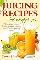 Juicing Recipes for Weight Loss: Lose Weight, Gain Energy And Improve Health with Delicious Juice Recipes