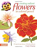 Creating Radiant Flowers in Colored Pencil: 64 step-by-step demos / 54 kinds of flowers