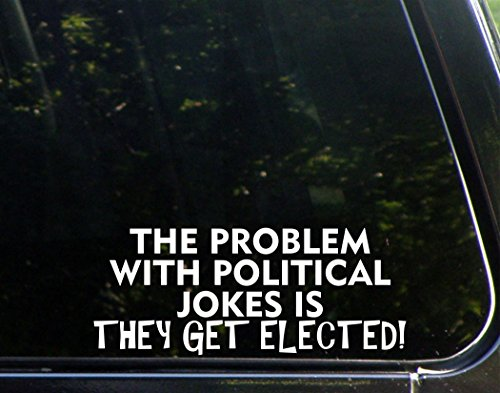 """The Problem With Political Jokes Is They Get Elected! - 8 3/4""""x 3 1/2"""" - Vinyl Die Cut Decal / Bumper Sticker For Windows, Trucks, Cars, Laptops, Macbooks, Etc."""
