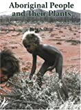 Aboriginal People and Their Plants, Philip A. Clarke, 1877058513