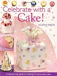 Celebrate with a Cake: A Step-by-Step Guide to Creating 15 Memorable Cakes by Smith, Lindy (2005)