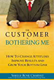 The Customer is Bothering Me:  How to change attitudes, improve results and grow your bottom line