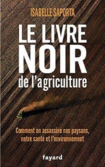 Le livre noir de l'agriculture : Comment on assassine nos paysans, notre santé et l'environnement par Saporta