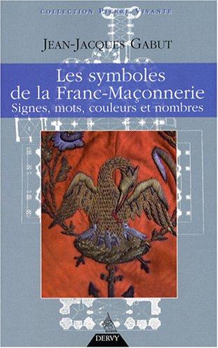 Les Symboles de la franc-maçonnerie : Signes, mots, couleurs et nombres Jean-Jacques Gabut