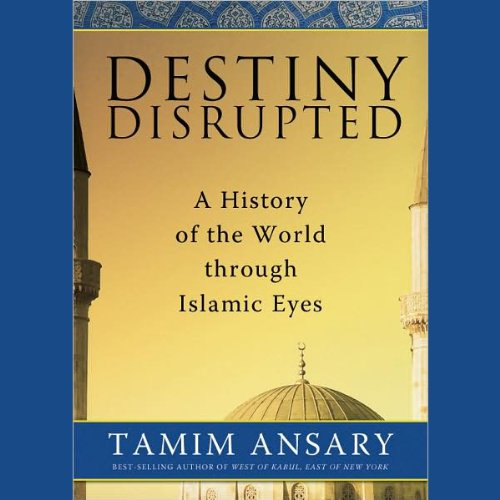 Destiny Disrupted: A History of the World through Islamic Eyes cover