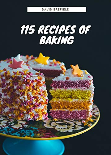 115 recipes of baking: The most delicious baking recipes. Cakes, cookies and other desserts. Easy to prepare (A series of cookbooks Book 14) by David Brefield