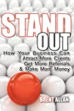 Stand Out - How Your Business Can Attract More Clients, Get More Referrals, & Make More Money