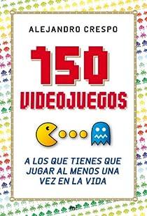 150 videojuegos a los que tienes que jugar al menos una vez en la vida par Crespo Martínez