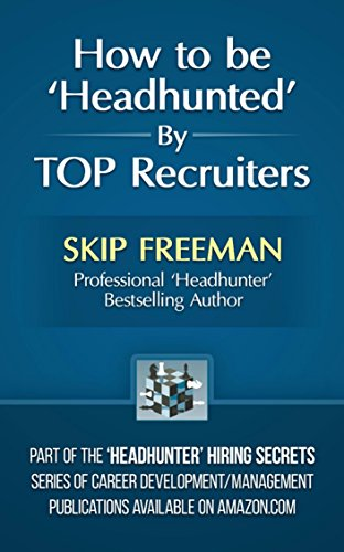 How to be 'Headhunted' by TOP Recruiters (Headhunter Hiring Secrets Job-Hunting Series Book 1)