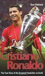 Cristiano Ronaldo: The True Story of the Greatest Footballer on Earth