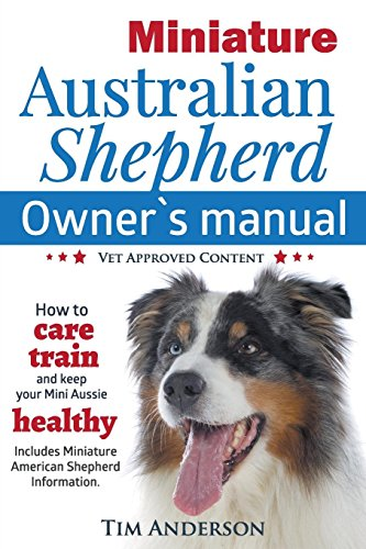 (Miniature Australian Shepherd Owner's Manual. How to care, train & keep Your Mini Aussie healthy. Includes Miniature American Shepherd. Vet approved c)