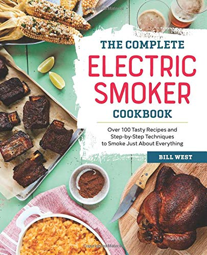 The Complete Electric Smoker Cookbook: Over 100 Tasty Recipes and Step-by-Step Techniques to Smoke Just About Everything (Best Smoker For Beginners)