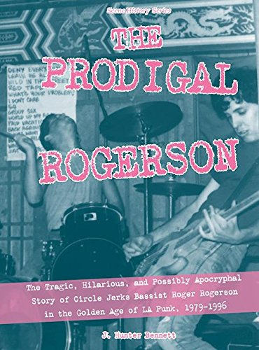 The Prodigal Rogerson: The Tragic, Hilarious, and Possibly Apocryphal Story of Circle Jerks Bassist Roger Rogerson in the Golden Age of LA Punk, 1979-1996 (Scene History Book 4)