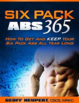 Six Pack Abs 365 - How To Get And Keep Your Six Pack Abs All Year Long by [Neupert, Geoff]