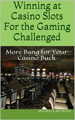Winning at Casino Slots For the Gaming Challenged: More Bang for Your Casino Buck (Winning at Casinos For the Gaming Challenged Book 1)