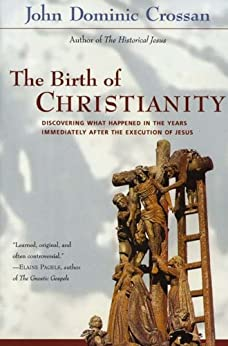 The Birth of Christianity: Discovering What Happened In the Years Immediately After the Execution of Jesus by [Crossan, John Dominic]