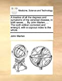 A Treatise of All the Degrees and Symptoms of the Venereal Disease, in Both Sexes; by John Marten, the Sixth Edition Corrected and Enlarg'D, W, John Marten, 1140740032