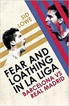 Fear and Loathing in La Liga: The True Story of Barcelona and Real Madrid by Sid Lowe (2013-11-06)