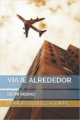 VIAJE ALREDEDOR DE MI MISMO (Spanish Edition): HOMERO BENITEZ AGUIRRE: 9781980370246: Amazon.com: Books