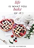 Life is What You Bake of It: Blank Cookbook, Recipe Binder, Cooking Journal, Recipe Notebook (Elite Recipe Book)