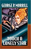 Touch a Lonely Star, George P. Morrill, 1412074355