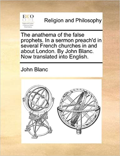 The anathema of the false prophets. In a sermon preach'd in several French churches in and about London. By John Blanc. Now translated into English.