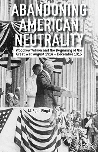 Download Abandoning American Neutrality: Woodrow Wilson and the Beginning of the Great War, August 1914 – December 1915 Pdf
