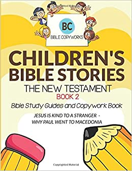 Children's Bible Stories - The New Testament BOOK 2: Bible Study Guides and Copywork Book - (JESUS IS KIND TO A STRANGER  - WHY PAUL WENT TO MACEDONIA) (Bible Copyworks For Kids)