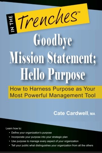 Goodbye Mission Statement; Hello Purpose: How to Harness Purpose as Your Most Powerful Management Tool