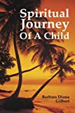 Spiritual Journey of a Child, Barbara Diana Gilbert, 1440173796