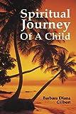 Spiritual Journey of a Child, Barbara Diana Gilbert, 1440173796