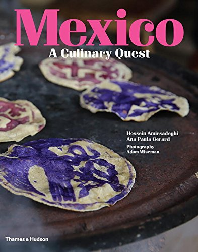Mexico: A Culinary Quest by Hossein Amirsadeghi