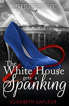 The White House Gets A Spanking (The Justice Series Book 1) by [SaFleur, Elizabeth]